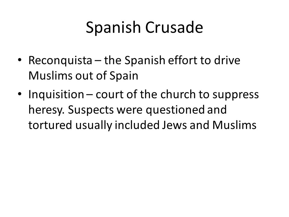 Spanish Crusade Reconquista – the Spanish effort to drive Muslims out of Spain Inquisition – court of the church to suppress heresy. Suspects were que