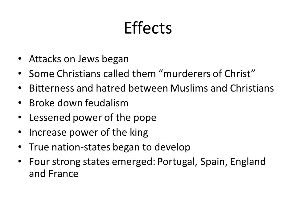 Effects Attacks on Jews began Some Christians called them murderers of Christ Bitterness and hatred between Muslims and Christians Broke down feudalis