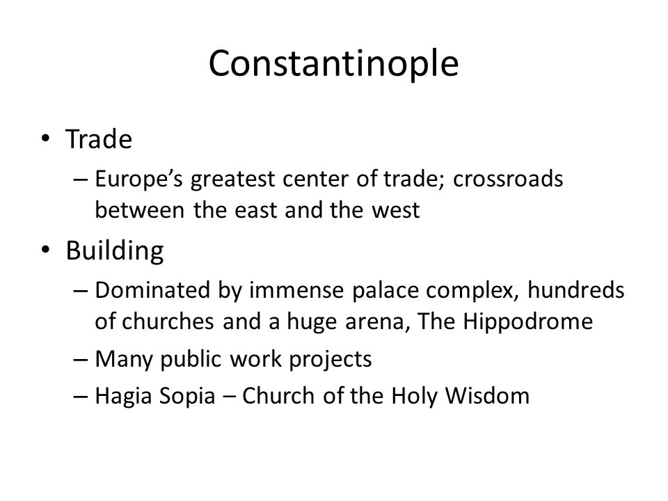 Constantinople Trade – Europes greatest center of trade; crossroads between the east and the west Building – Dominated by immense palace complex, hund