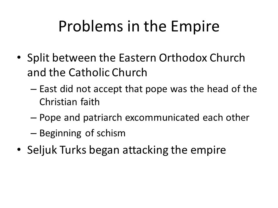 Problems in the Empire Split between the Eastern Orthodox Church and the Catholic Church – East did not accept that pope was the head of the Christian