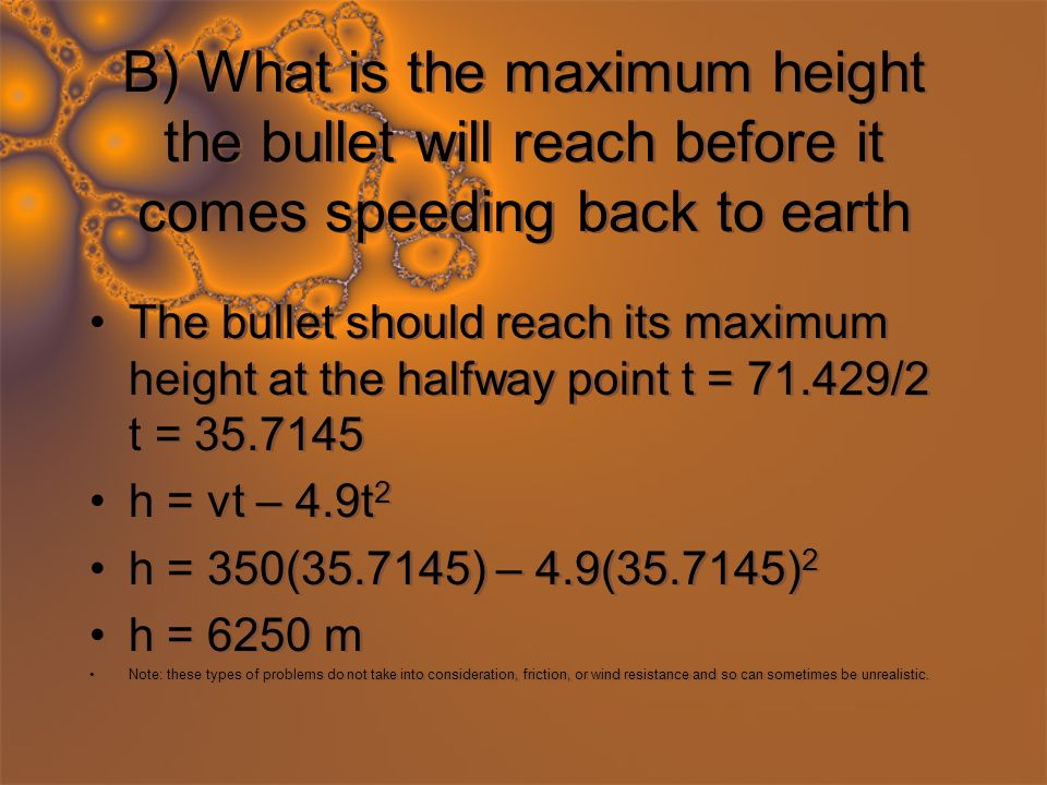 B) What is the maximum height the bullet will reach before it comes speeding back to earth The bullet should reach its maximum height at the halfway point t = 71.429/2 t = 35.7145 h = vt – 4.9t 2 h = 350(35.7145) – 4.9(35.7145) 2 h = 6250 m Note: these types of problems do not take into consideration, friction, or wind resistance and so can sometimes be unrealistic.