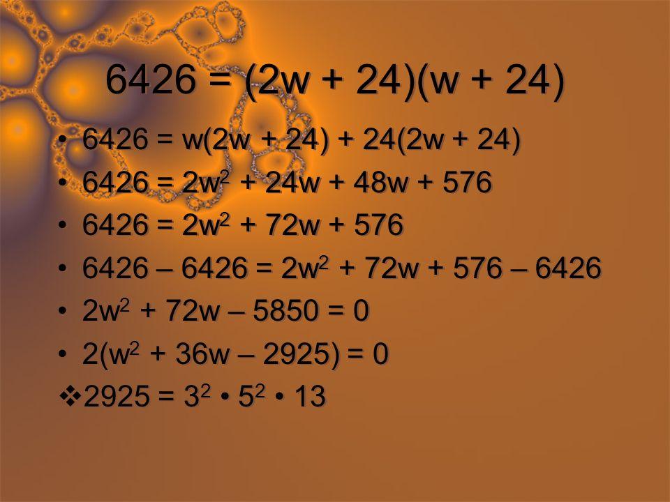 6426 = (2w + 24)(w + 24) 6426 = w(2w + 24) + 24(2w + 24) 6426 = 2w 2 + 24w + 48w + 576 6426 = 2w 2 + 72w + 576 6426 – 6426 = 2w 2 + 72w + 576 – 6426 2w 2 + 72w – 5850 = 0 2(w 2 + 36w – 2925) = 0 2925 = 3 2 5 2 13 6426 = w(2w + 24) + 24(2w + 24) 6426 = 2w 2 + 24w + 48w + 576 6426 = 2w 2 + 72w + 576 6426 – 6426 = 2w 2 + 72w + 576 – 6426 2w 2 + 72w – 5850 = 0 2(w 2 + 36w – 2925) = 0 2925 = 3 2 5 2 13