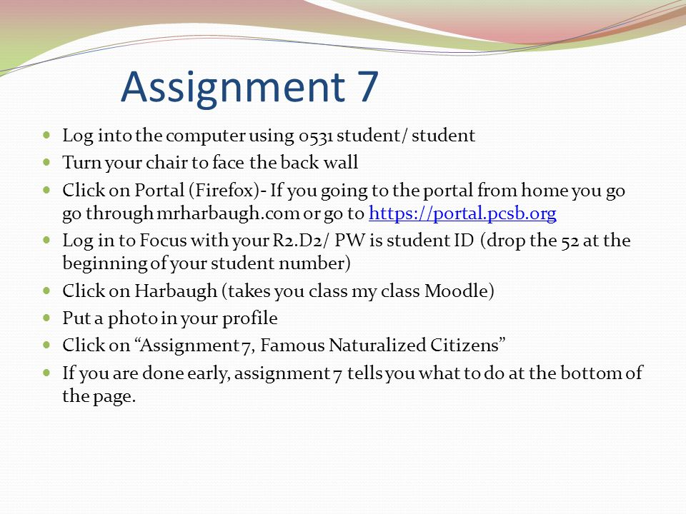 Assignment 7 Log into the computer using 0531 student/ student Turn your chair to face the back wall Click on Portal (Firefox)- If you going to the portal from home you go go through mrharbaugh.com or go to https://portal.pcsb.orghttps://portal.pcsb.org Log in to Focus with your R2.D2/ PW is student ID (drop the 52 at the beginning of your student number) Click on Harbaugh (takes you class my class Moodle) Put a photo in your profile Click on Assignment 7, Famous Naturalized Citizens If you are done early, assignment 7 tells you what to do at the bottom of the page.