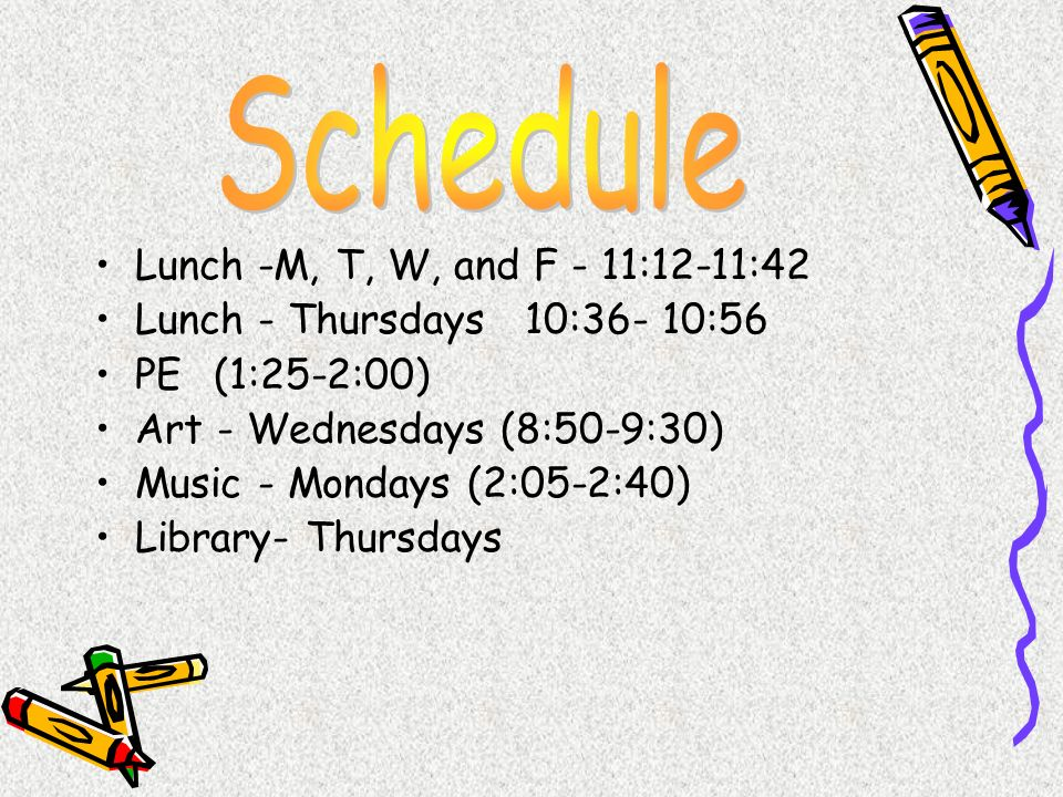 Lunch -M, T, W, and F - 11:12-11:42 Lunch - Thursdays 10:36- 10:56 PE (1:25-2:00) Art - Wednesdays (8:50-9:30) Music - Mondays (2:05-2:40) Library- Th