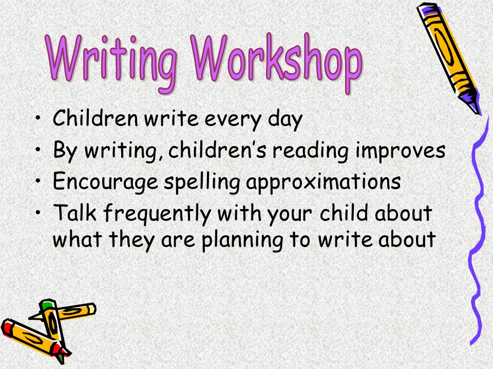 Children write every day By writing, childrens reading improves Encourage spelling approximations Talk frequently with your child about what they are planning to write about