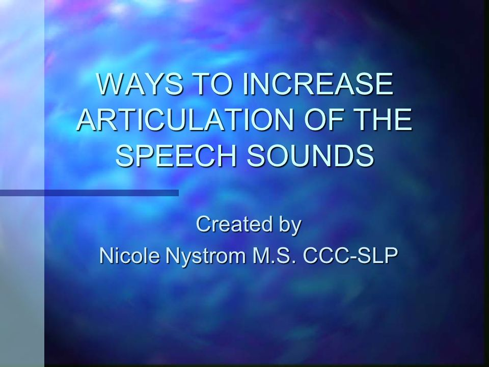WAYS TO INCREASE ARTICULATION OF THE SPEECH SOUNDS Created by Nicole Nystrom M.S. CCC-SLP