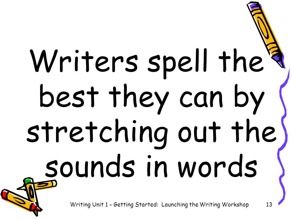 Writers spell the best they can by stretching out the sounds in words Writing Unit 1 - Getting Started: Launching the Writing Workshop13