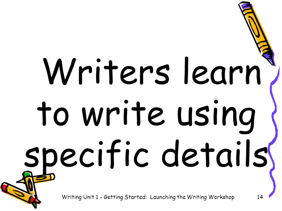 Writers learn to write using specific details Writing Unit 1 - Getting Started: Launching the Writing Workshop14