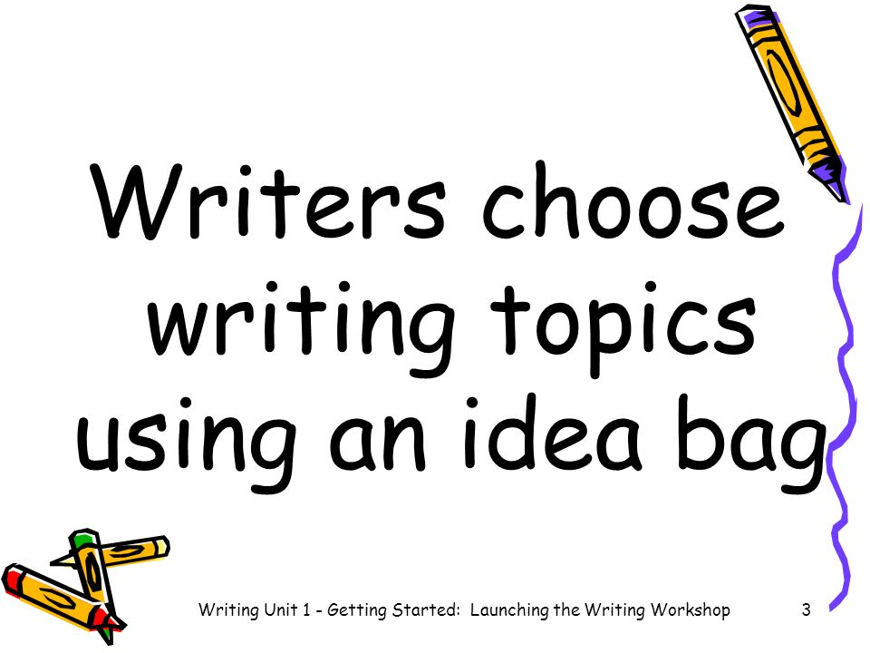 Writers choose writing topics using an idea bag Writing Unit 1 - Getting Started: Launching the Writing Workshop3