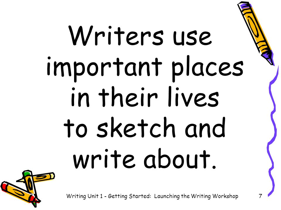 Writers add setting details to their stories in order to make the readers make pictures in their minds Writing Unit 1 - Getting Started: Launching the Writing Workshop 8