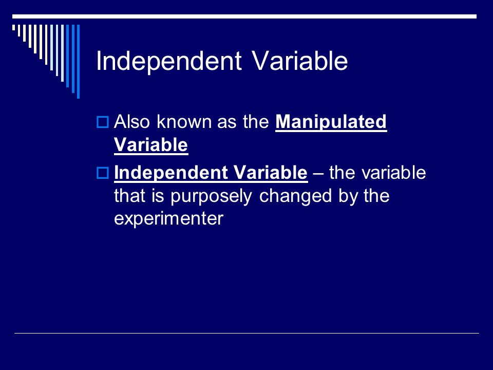 Dependent Variable Also known as the Responding Variable Dependent Variable – the factor that might change as a result of changes in the manipulated variable Generally what is measured in the experiment