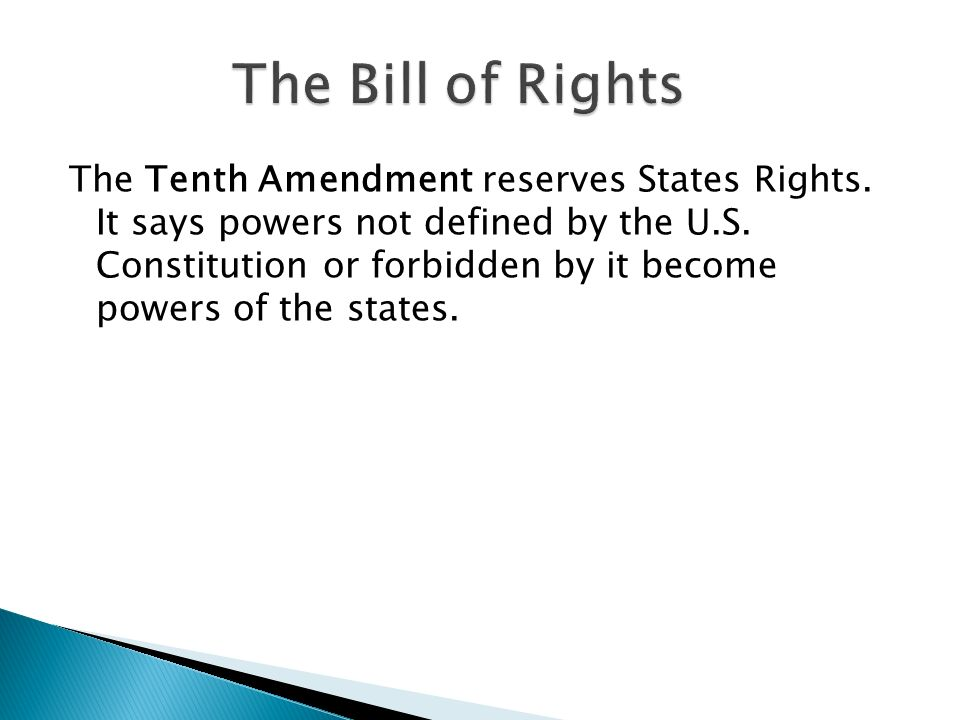 The Tenth Amendment reserves States Rights. It says powers not defined by the U.S. Constitution or forbidden by it become powers of the states.