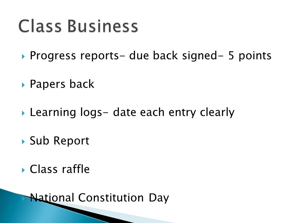 Progress reports- due back signed- 5 points Papers back Learning logs- date each entry clearly Sub Report Class raffle National Constitution Day