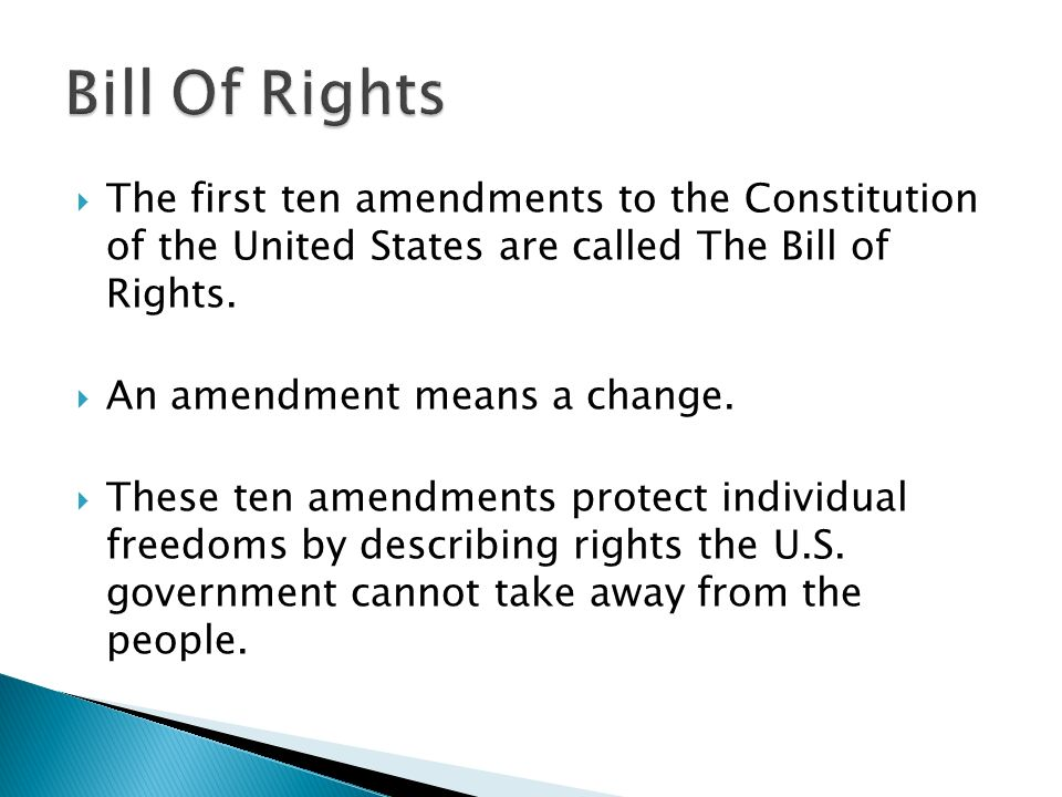 The first ten amendments to the Constitution of the United States are called The Bill of Rights. An amendment means a change. These ten amendments pro