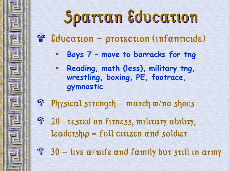 Spartan Education Education = protection (infanticide) Boys 7 – move to barracks for tng Reading, math (less), military tng, wrestling, boxing, PE, fo