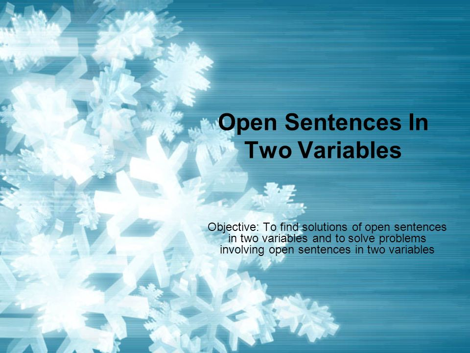 Open Sentences In Two Variables Objective: To find solutions of open sentences in two variables and to solve problems involving open sentences in two variables