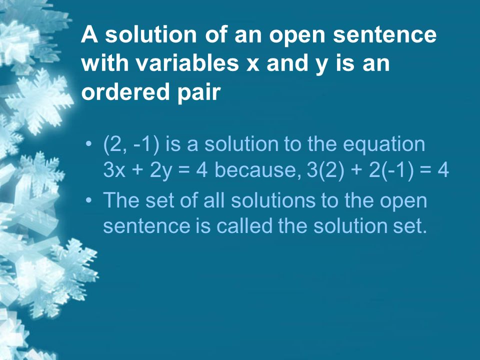 A solution of an open sentence with variables x and y is an ordered pair (2, -1) is a solution to the equation 3x + 2y = 4 because, 3(2) + 2(-1) = 4 The set of all solutions to the open sentence is called the solution set.