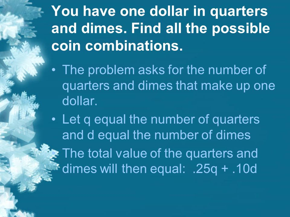 You have one dollar in quarters and dimes. Find all the possible coin combinations. The problem asks for the number of quarters and dimes that make up