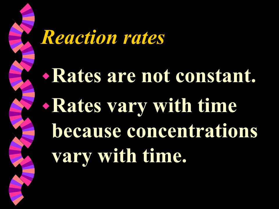 Reaction rates w Rates are not constant. w Rates vary with time because concentrations vary with time.