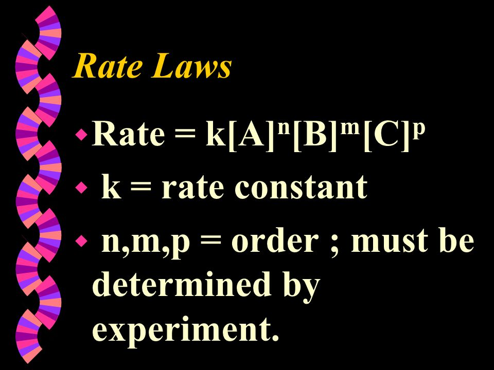 Rate Laws w Rate = k[A] n [B] m [C] p w k = rate constant w n,m,p = order ; must be determined by experiment.
