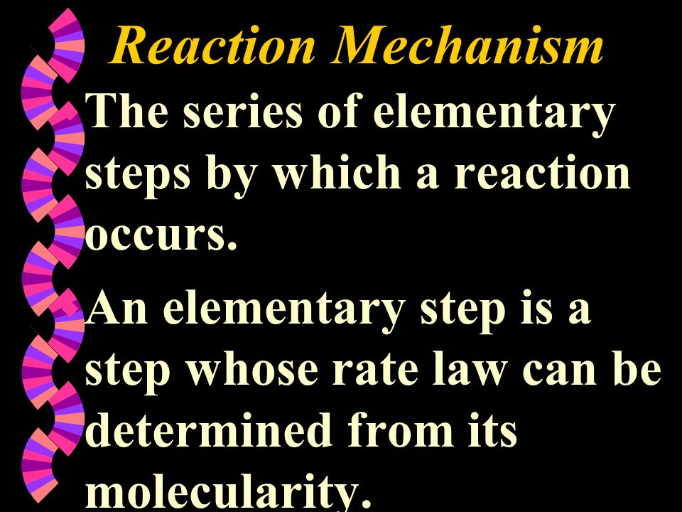 Reaction Mechanism w The series of elementary steps by which a reaction occurs. w An elementary step is a step whose rate law can be determined from i