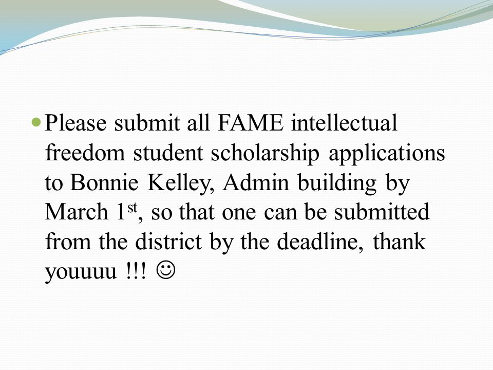 Please submit all FAME intellectual freedom student scholarship applications to Bonnie Kelley, Admin building by March 1 st, so that one can be submitted from the district by the deadline, thank youuuu !!!