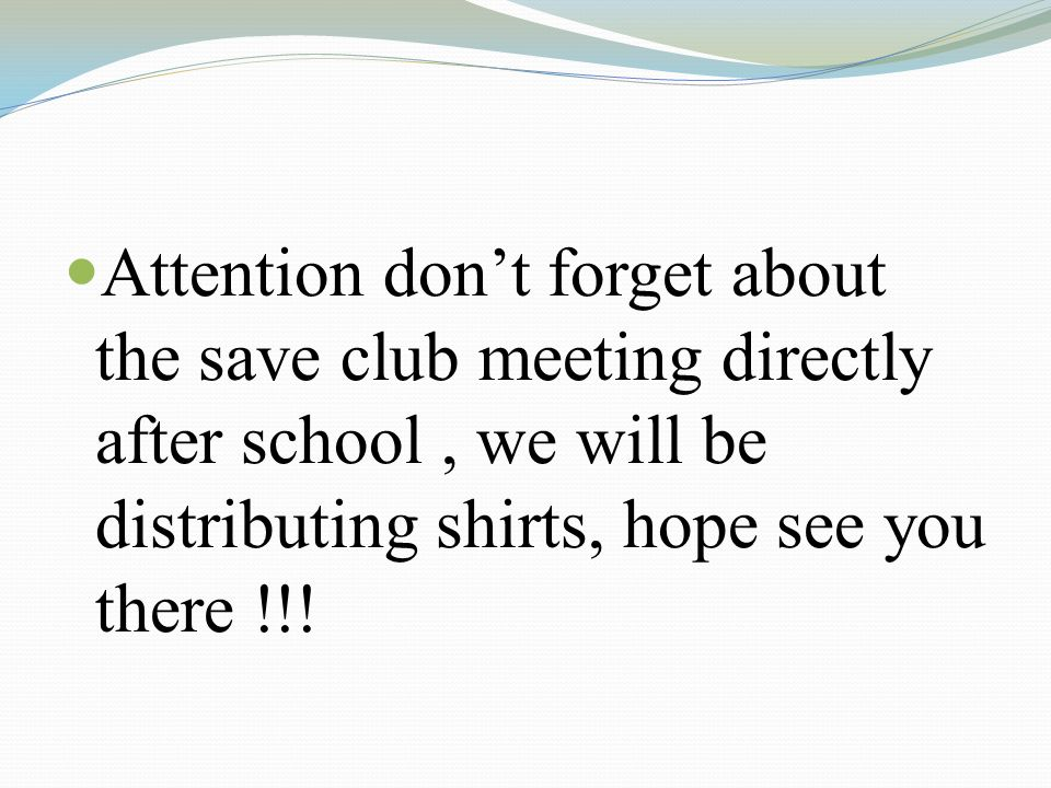 Attention dont forget about the save club meeting directly after school, we will be distributing shirts, hope see you there !!!