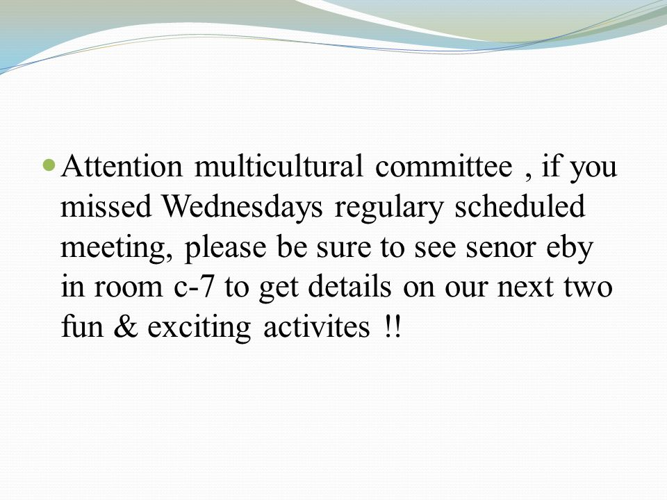 Attention multicultural committee, if you missed Wednesdays regulary scheduled meeting, please be sure to see senor eby in room c-7 to get details on