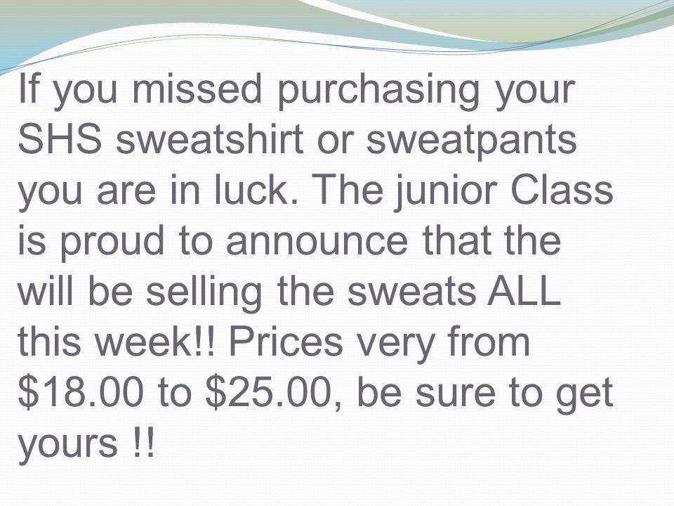 If you missed purchasing your SHS sweatshirt or sweatpants you are in luck. The junior Class is proud to announce that the will be selling the sweats