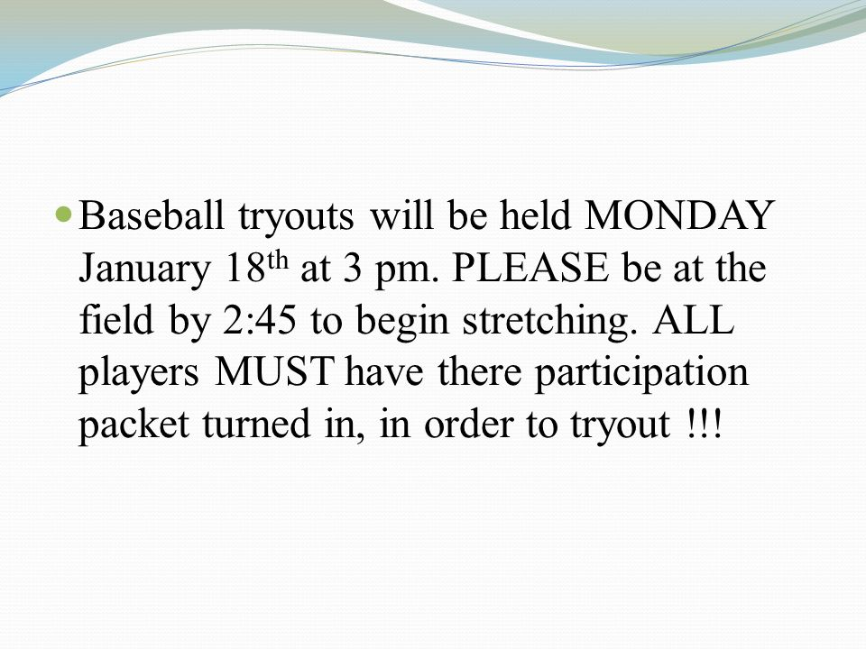Baseball tryouts will be held MONDAY January 18 th at 3 pm. PLEASE be at the field by 2:45 to begin stretching. ALL players MUST have there participat