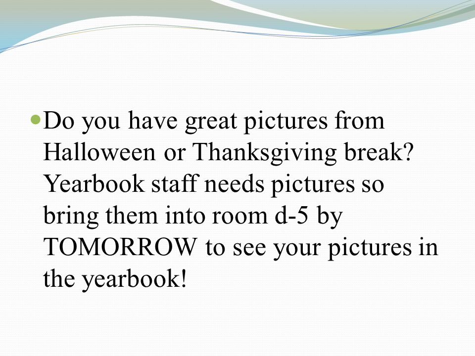 Do you have great pictures from Halloween or Thanksgiving break? Yearbook staff needs pictures so bring them into room d-5 by TOMORROW to see your pic