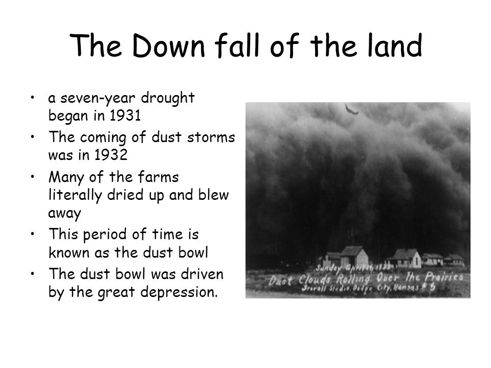 The Down fall of the land a seven-year drought began in 1931 The coming of dust storms was in 1932 Many of the farms literally dried up and blew away This period of time is known as the dust bowl The dust bowl was driven by the great depression.