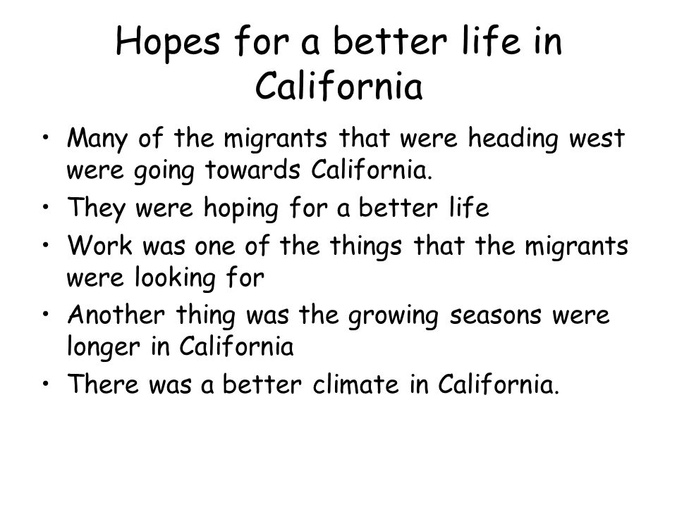 Hopes for a better life in California Many of the migrants that were heading west were going towards California.