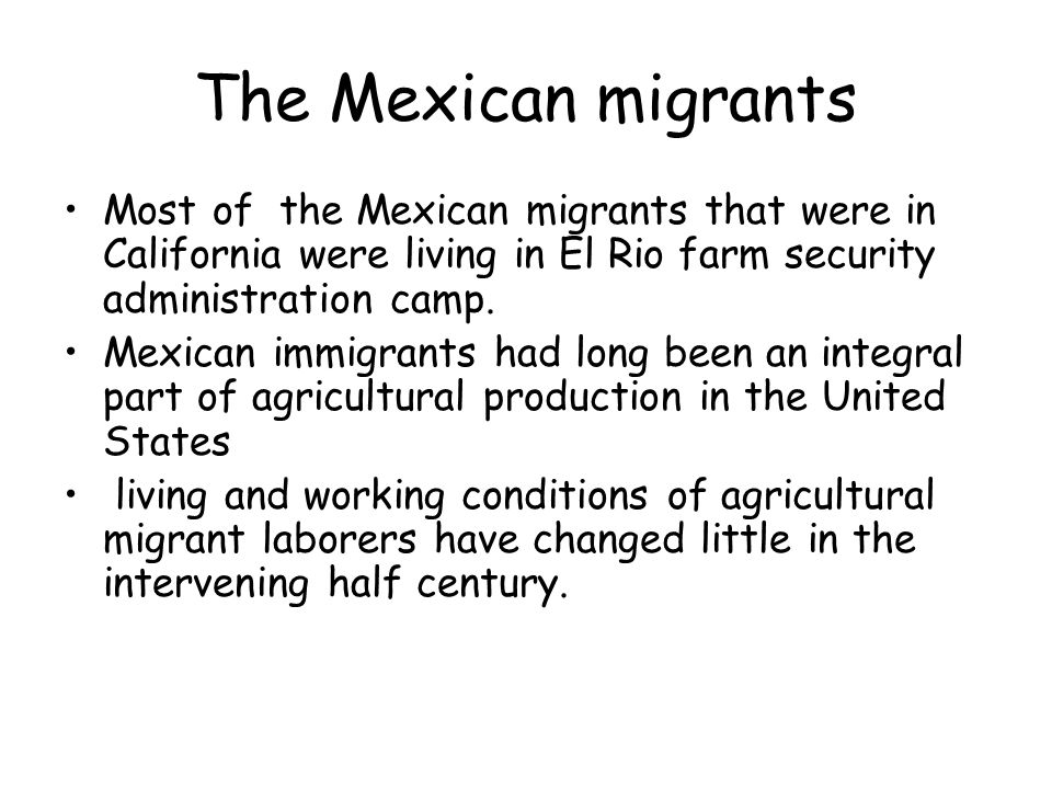 The Mexican migrants Most of the Mexican migrants that were in California were living in El Rio farm security administration camp.