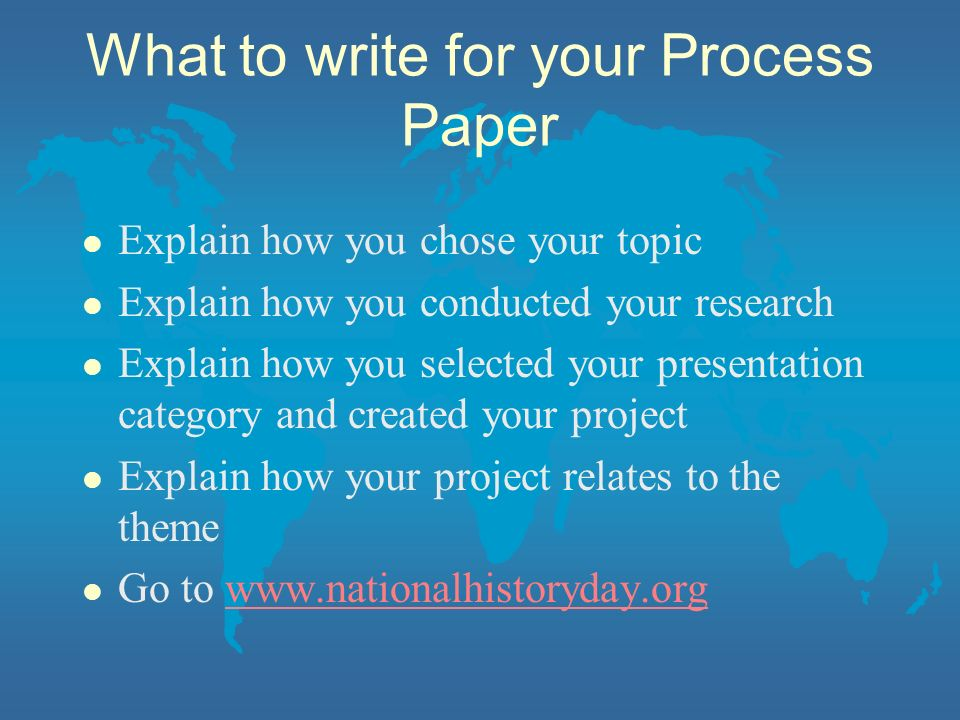 What to write for your Process Paper l Explain how you chose your topic l Explain how you conducted your research l Explain how you selected your presentation category and created your project l Explain how your project relates to the theme l Go to