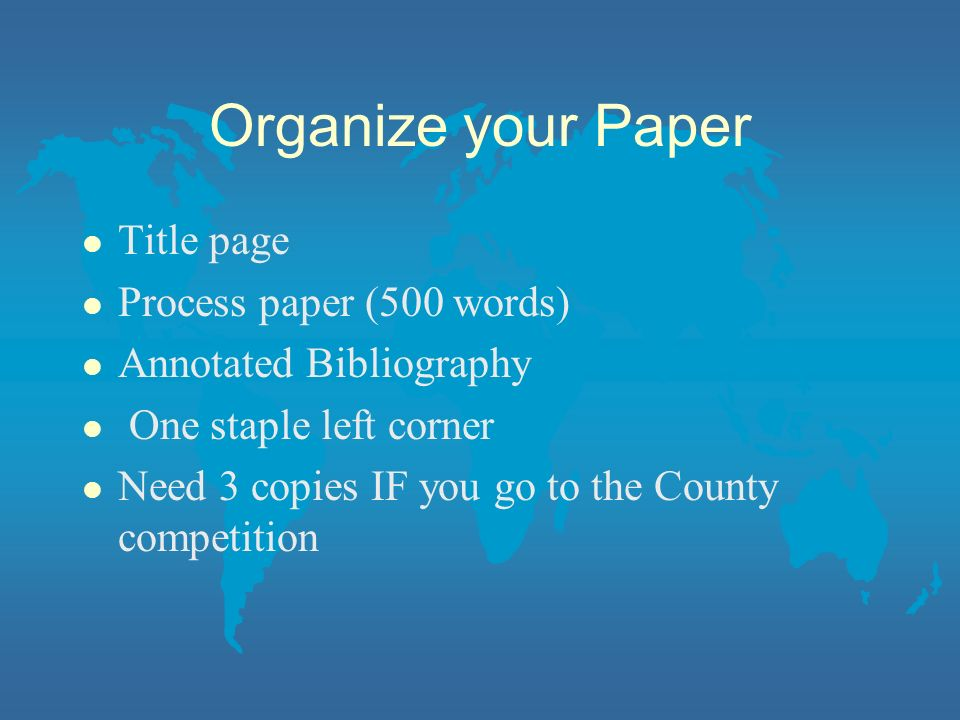 Organize your Paper l Title page l Process paper (500 words) l Annotated Bibliography l One staple left corner l Need 3 copies IF you go to the County competition