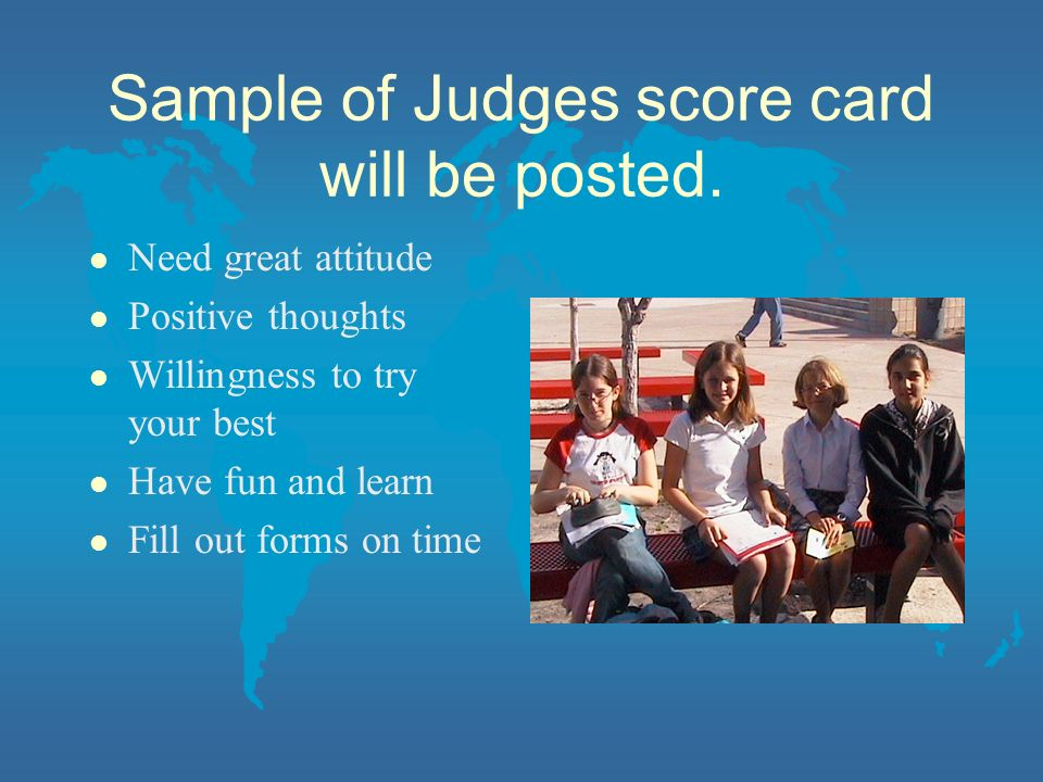 Sample of Judges score card will be posted. l Need great attitude l Positive thoughts l Willingness to try your best l Have fun and learn l Fill out f