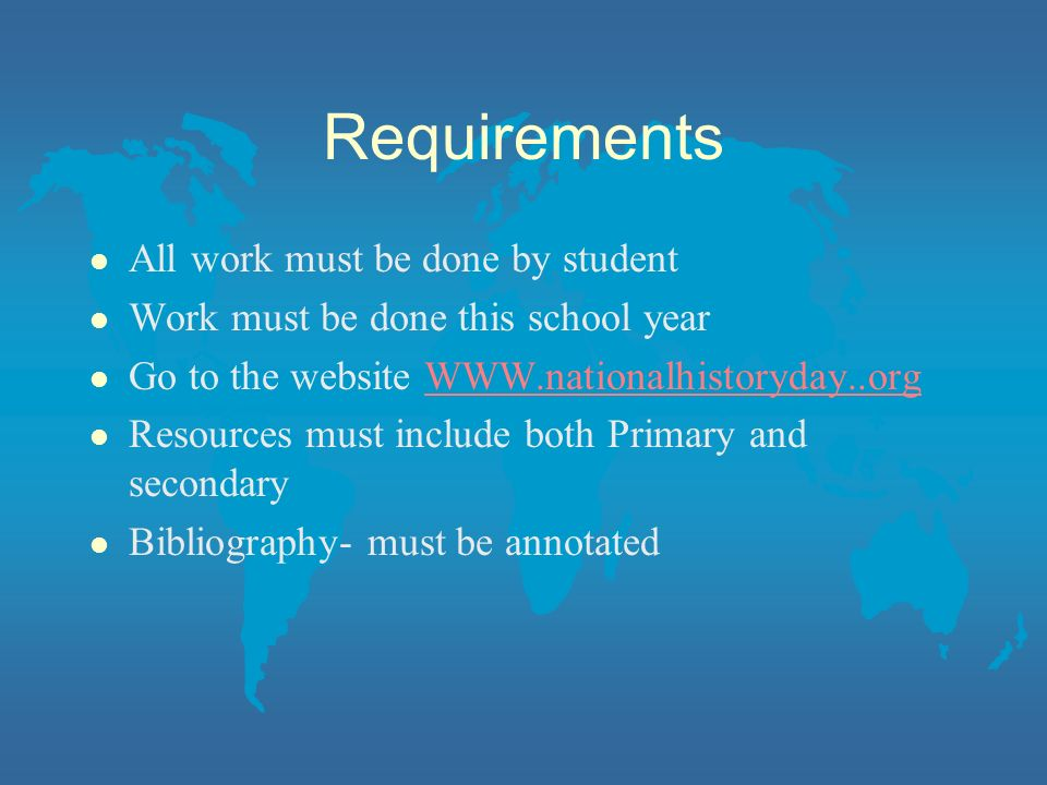 Requirements l All work must be done by student l Work must be done this school year l Go to the website   l Resources must include both Primary and secondary l Bibliography- must be annotated