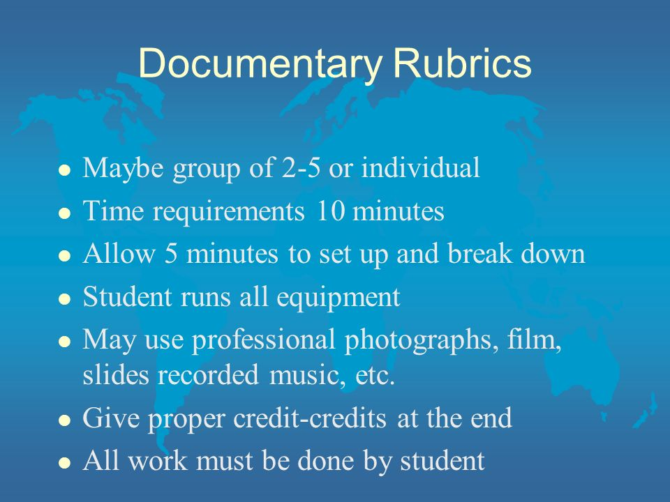 Documentary Rubrics l Maybe group of 2-5 or individual l Time requirements 10 minutes l Allow 5 minutes to set up and break down l Student runs all eq