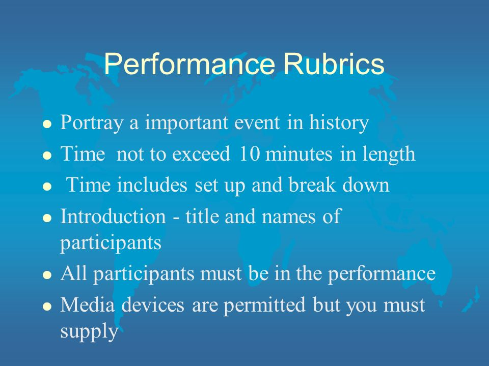 Performance Rubrics l Portray a important event in history l Time not to exceed 10 minutes in length l Time includes set up and break down l Introduct