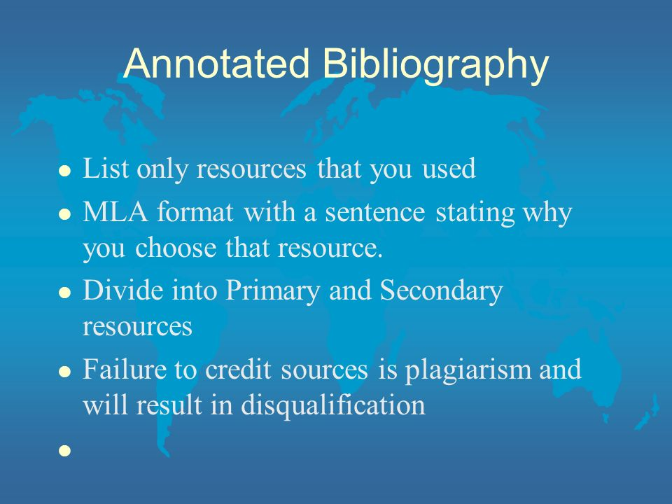 Annotated Bibliography l List only resources that you used l MLA format with a sentence stating why you choose that resource.