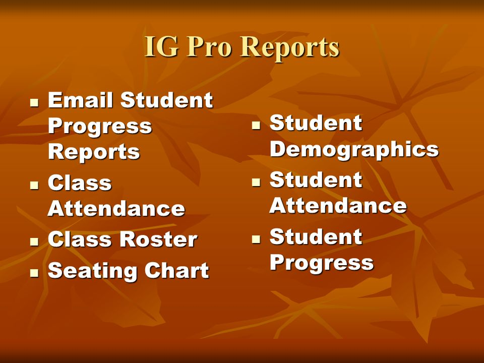 IG Pro Reports Email Student Progress Reports Email Student Progress Reports Class Attendance Class Attendance Class Roster Class Roster Seating Chart Seating Chart Student Demographics Student Demographics Student Attendance Student Attendance Student Progress Student Progress