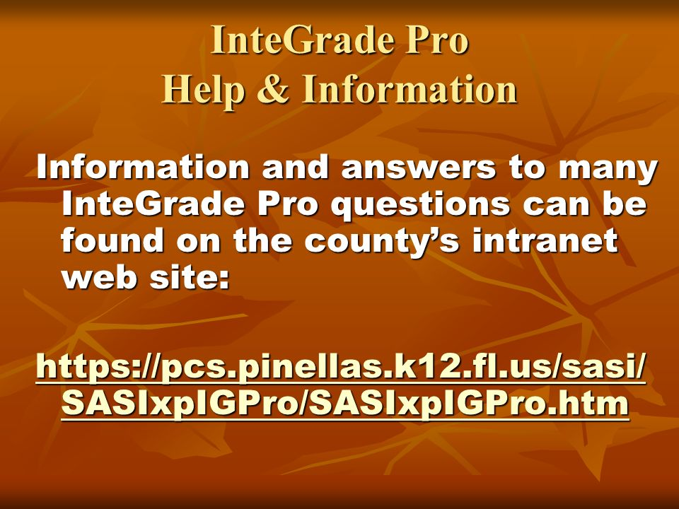 InteGrade Pro Help & Information Information and answers to many InteGrade Pro questions can be found on the countys intranet web site: https://pcs.pinellas.k12.fl.us/sasi/ SASIxpIGPro/SASIxpIGPro.htm https://pcs.pinellas.k12.fl.us/sasi/ SASIxpIGPro/SASIxpIGPro.htm