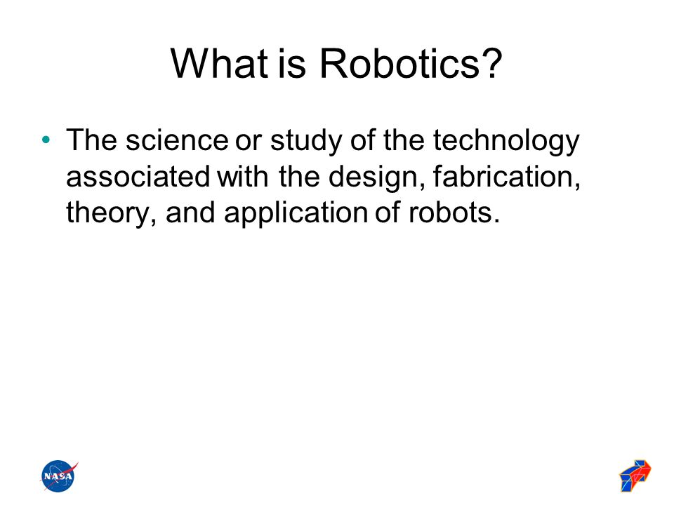 What is Robotics? The science or study of the technology associated with the design, fabrication, theory, and application of robots.