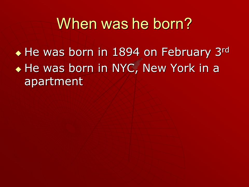 When was he born He was born in 1894 on February 3rd He was born in NYC, New York in a apartment