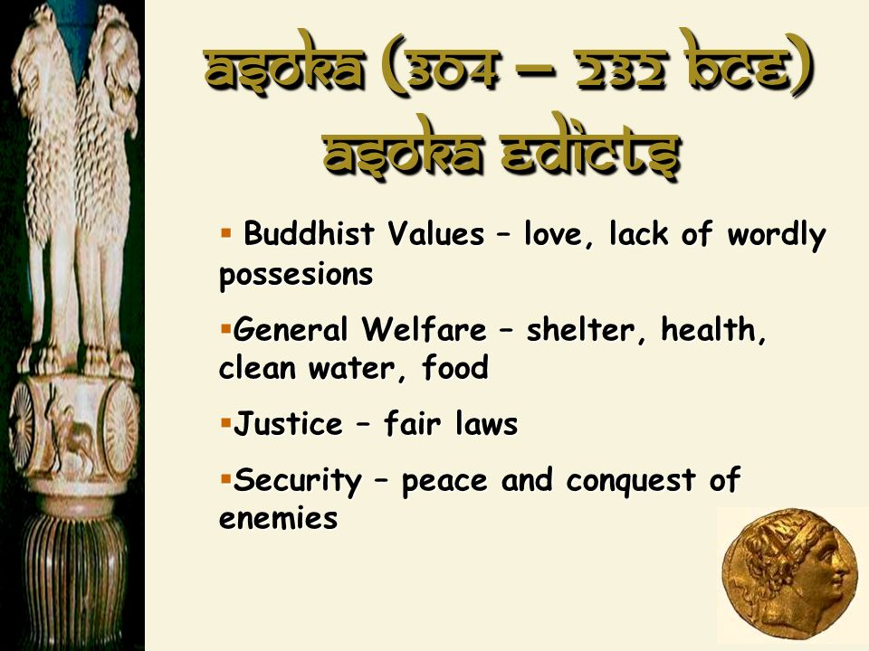 Asoka (304 – 232 BCE) Buddhist Values – love, lack of wordly possesions Buddhist Values – love, lack of wordly possesions General Welfare – shelter, h