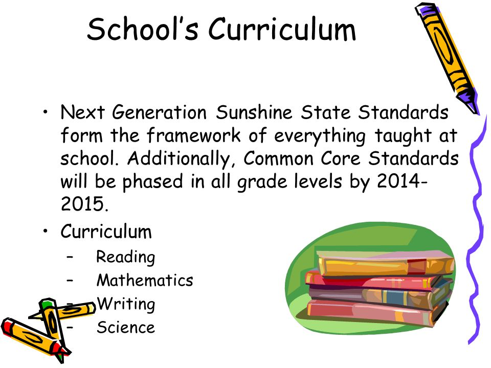 Schools Curriculum Next Generation Sunshine State Standards form the framework of everything taught at school.