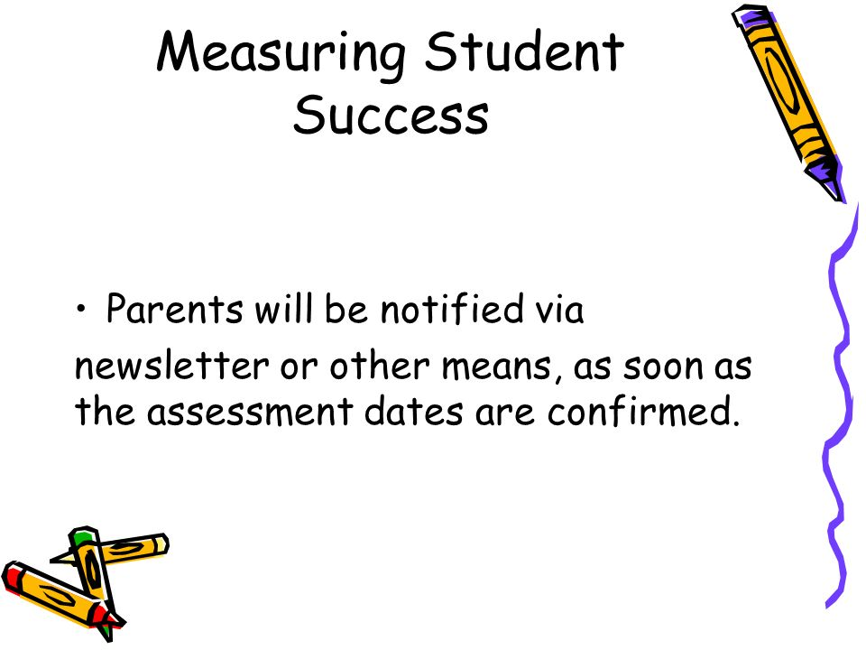 Measuring Student Success Parents will be notified via newsletter or other means, as soon as the assessment dates are confirmed.