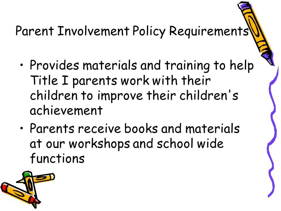 Provides materials and training to help Title I parents work with their children to improve their children s achievement Parents receive books and materials at our workshops and school wide functions Parent Involvement Policy Requirements