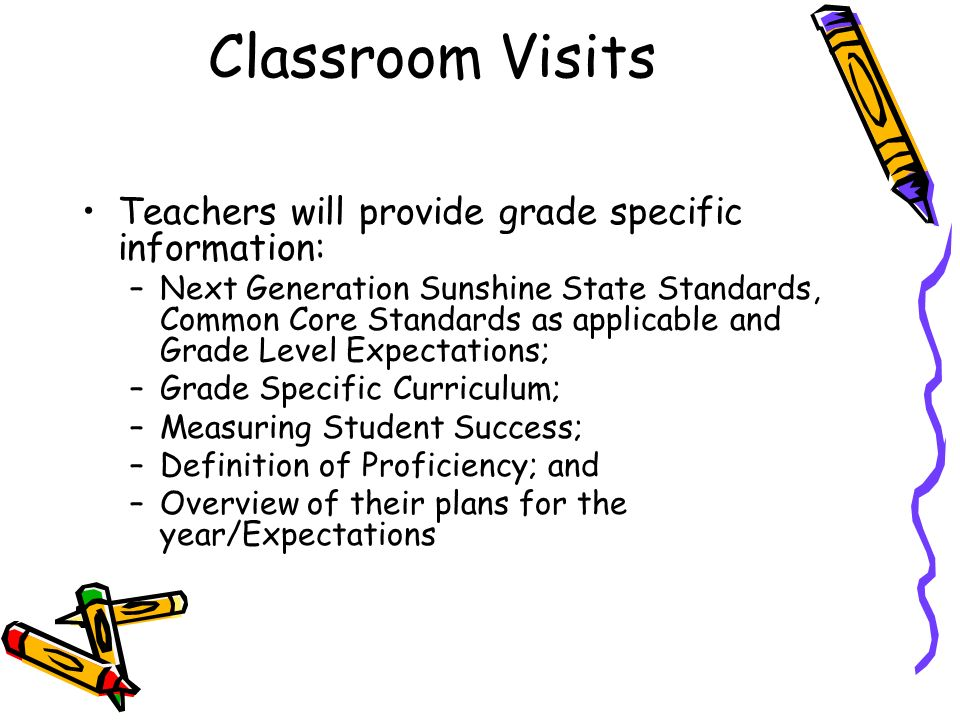 Classroom Visits Teachers will provide grade specific information: –Next Generation Sunshine State Standards, Common Core Standards as applicable and Grade Level Expectations; –Grade Specific Curriculum; –Measuring Student Success; –Definition of Proficiency; and –Overview of their plans for the year/Expectations